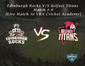 Edinburgh Rocks vs Belfast Titans Match # 6 - [Live Match At VRA Cricket Academy]