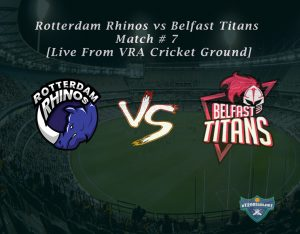 Rotterdam Rhinos vs Belfast Titans - Match # 7 [Live From VRA Cricket Ground]