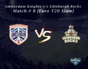 eT20s Amsterdam Knights vs Edinburgh Rocks - Match # 8 [Euro T20 Slam]