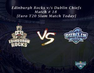 eT20s Edinburgh Rocks vs Dublin Chiefs - Match # 18 [Euro T20 Slam Match Today]